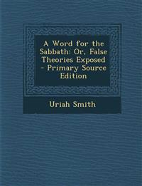 A Word for the Sabbath: Or, False Theories Exposed - Primary Source Edition