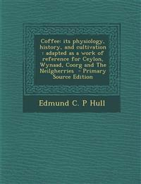 Coffee: its physiology, history, and cultivation : adapted as a work of reference for Ceylon, Wynaad, Coorg and The Neilgherries
