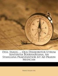 Diss. Inaug. ... Qua Disquiritur Utrum Sententia Boerhaaviana, An Stahliana Praestantior Sit Ad Praxin Medicam