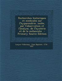 Recherches Historiques Et Medicales Sur L'Hypocondrie, Isolee, Par L'Observation Et L'Analyse, de L'Hysterie Et de La Melancolie - Primary Source Edit