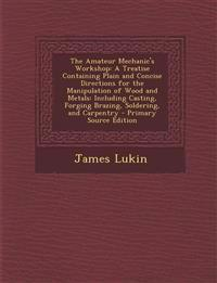 The Amateur Mechanic's Workshop: A Treatise Containing Plain and Concise Directions for the Manipulation of Wood and Metals: Including Casting, Forgin