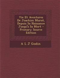 Vie Et Aventures De Joachim Murat, Depuis Sa Naissance Jusqu'à Sa Mort