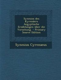 Synesios Des Kyrenaers Aegyptische Erzahlungen Uber Die Vorsehung. - Primary Source Edition