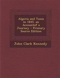 Algeria and Tunis in 1845, an Accountof a Journey - Primary Source Edition