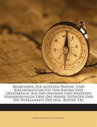 Begrunden Zur Altesten Profan- Und Kirchengeschichte Von Bayern Und Oesterreich: Aus Den Neueren Und Neuesten Verhandlungen Uber Das Wahre Zeitalter U