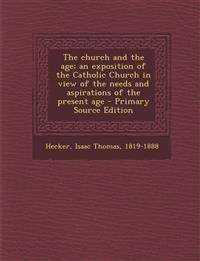 The church and the age; an exposition of the Catholic Church in view of the needs and aspirations of the present age