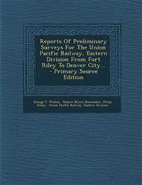 Reports of Preliminary Surveys for the Union Pacific Railway, Eastern Division from Fort Riley to Denver City... - Primary Source Edition