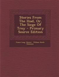 Stories from the Iliad, Or, the Siege of Troy - Primary Source Edition