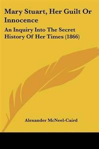Mary Stuart, Her Guilt or Innocence