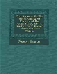 Four Sermons, On The Second Coming Of Christ: And The Future Misery Of The Wicked. By J. Benson