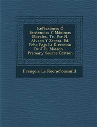 Reflexiones O Sentencias y Maximas Morales, Tr. Por N. Alvaro y Zereza. Ed. Echa Bajo La Direccion de J.R. Masson - Primary Source Edition