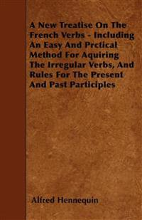 A New Treatise On The French Verbs - Including An Easy And Prctical Method For Aquiring The Irregular Verbs, And Rules For The Present And Past Partic