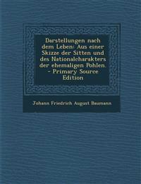 Darstellungen nach dem Leben: Aus einer Skizze der Sitten und des Nationalcharakters der ehemaligen Pohlen. - Primary Source Edition