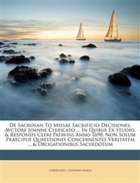 De Sacrosan To Missae Sacrificio Decisiones, Avctore Joanne Clericato ... In Qvibus Ex Studio, & Responsis Cleri Patavini Anno 1690, Non Solum Praecip