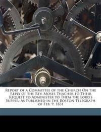 Report of a Committee of the Church On the Reply of the Rev. Moses Thacher to Their Request to Administer to Them the Lord's Supper: As Published in t