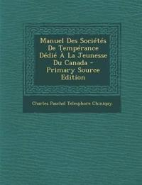 Manuel Des Societes de Temperance Dedie a la Jeunesse Du Canada - Primary Source Edition