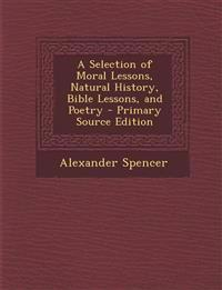 A Selection of Moral Lessons, Natural History, Bible Lessons, and Poetry - Primary Source Edition