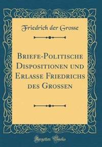 Briefe-Politische Dispositionen und Erlasse Friedrichs des Grossen (Classic Reprint)