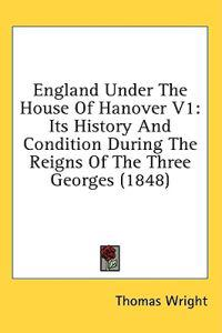 England Under The House Of Hanover V1: Its History And Condition During The Reigns Of The Three Georges (1848)