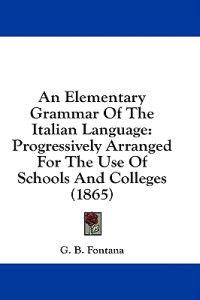 An Elementary Grammar Of The Italian Language: Progressively Arranged For The Use Of Schools And Colleges (1865)
