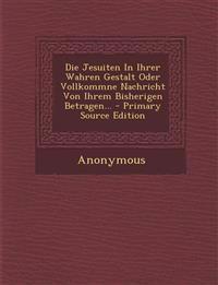 Die Jesuiten In Ihrer Wahren Gestalt Oder Vollkommne Nachricht Von Ihrem Bisherigen Betragen... - Primary Source Edition