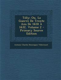 Tilly; Ou, La Guerre de Trente ANS de 1618 a 1632, Volume 2