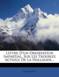 Lettre D'un Observateur Impartial, Sur Les Troubles Actuels De La Hollande...