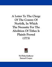 A Letter to the Clergy of the County of Norfolk, in Which the Necessity for the Abolition of Tithes Is Plainly Proved