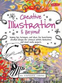 Creative Illustration & Beyond: Inspiring Tips, Techniques, and Ideas for Transforming Doodled Designs Into Whimsical Artistic Illustrations and Mixed