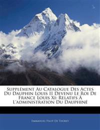 Supplément Au Catalogue Des Actes Du Dauphin Louis II Devenu Le Roi De France Louis Xi: Relatifs À L'administration Du Dauphin