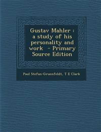 Gustav Mahler : a study of his personality and work  - Primary Source Edition