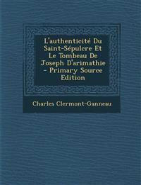 L'Authenticite Du Saint-Sepulcre Et Le Tombeau de Joseph D'Arimathie - Primary Source Edition