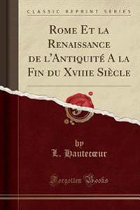 Rome Et la Renaissance de l'Antiquité A la Fin du Xviiie Siècle (Classic Reprint)