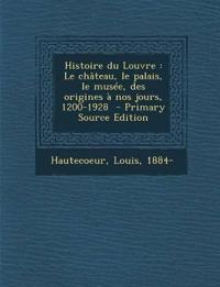 Histoire du Louvre : Le château, le palais, le musée, des origines à nos jours, 1200-1928  - Primary Source Edition