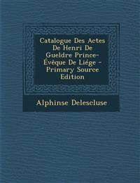 Catalogue Des Actes de Henri de Gueldre Prince-Eveque de Liege - Primary Source Edition