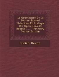 La Grammaire De La Bourse: Manuel Théorique Et Pratique Des Opérations De Bourse ......