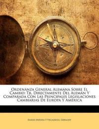 Ordenanza General Alemana Sobre El Cambio: Tr. Directamente Del Alemán Y Comparada Con Las Principales Legislaciones Cambiarias De Europa Y América