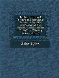 Lecture Delivered Before the Maryland Institute for the Promotion of the Mechanic Arts... March 20, 1855 - Primary Source Edition