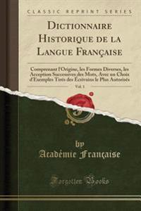 Dictionnaire Historique de la Langue Francaise, Vol. 1: Comprenant L'Origine, Les Formes Diverses, Les Acception Successives Des Mots, Avec Un Choix D