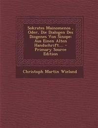 Sokrates Mainomenos, Oder, Die Dialogen Des Diogenes Von Sinope: Aus Einen Alten Handschrift.... - Primary Source Edition