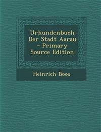 Urkundenbuch Der Stadt Aarau - Primary Source Edition