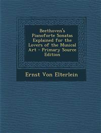 Beethoven's Pianoforte Sonatas Explained for the Lovers of the Musical Art - Primary Source Edition