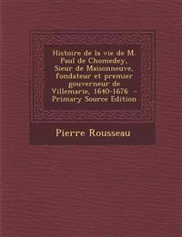 Histoire de La Vie de M. Paul de Chomedey, Sieur de Maisonneuve, Fondateur Et Premier Gouverneur de Villemarie, 1640-1676 - Primary Source Edition