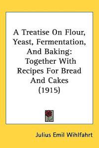 A Treatise on Flour, Yeast, Fermentation, and Baking