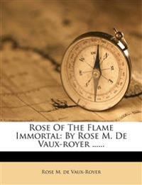 Rose Of The Flame Immortal: By Rose M. De Vaux-royer ......
