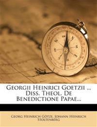 Georgii Heinrici Goetzii ... Diss. Theol. de Benedictione Papae...