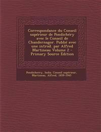 Correspondance Du Conseil Superieur de Pondichery Avec Le Conseil de Chandernagor. Publie Avec Une Introd. Par Alfred Martineau Volume 2 - Primary Sou