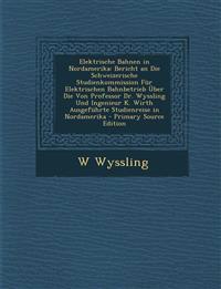 Elektrische Bahnen in Nordamerika: Bericht an Die Schweizerische Studienkommission Für Elektrischen Bahnbetrieb Über Die Von Professor Dr. Wyssling Un