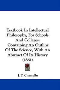 Textbook In Intellectual Philosophy, For Schools And Colleges: Containing An Outline Of The Science, With An Abstract Of Its History (1861)