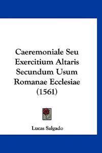 Caeremoniale Seu Exercitium Altaris Secundum Usum Romanae Ecclesiae